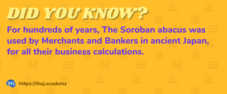 Did you Know? For hundreds of years, The Soroban abacus was used by Merchants and Bankers in ancient Japan, for all their business calculations.
