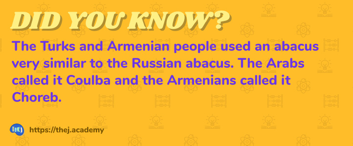 Did you Know? The Turks and Armenian people used an abacus very similar to the Russian abacus. The Arabs called it Coulba and the Armenians called it Choreb.